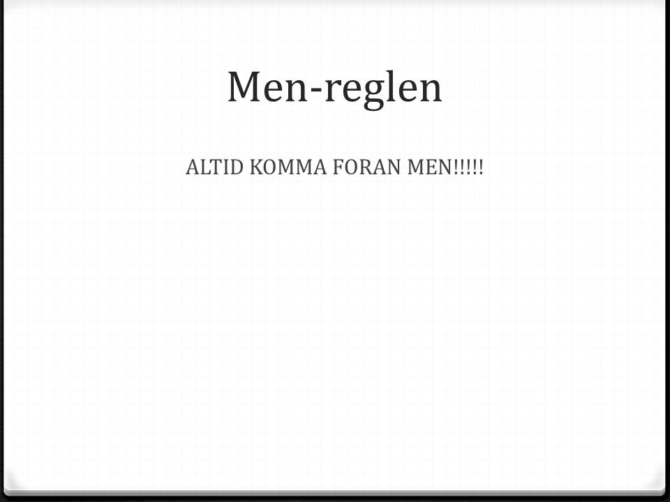 Men-reglen ALTID KOMMA FORAN MEN!!!!!