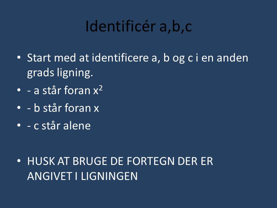 Identificér a,b,c Start med at identificere a, b og c i en anden grads ligning. - a står foran x2.