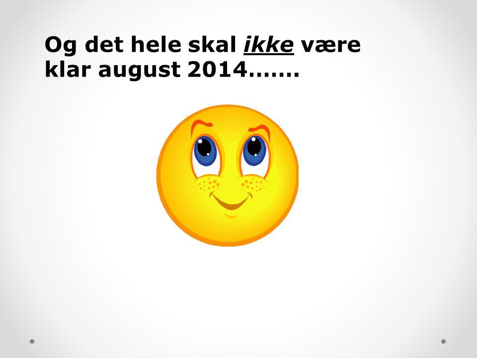 Og det hele skal ikke være klar august 2014…….