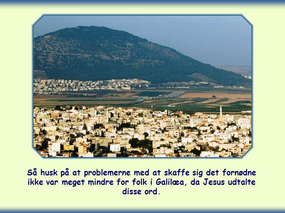 Så husk på at problemerne med at skaffe sig det fornødne ikke var meget mindre for folk i Galilæa, da Jesus udtalte disse ord.