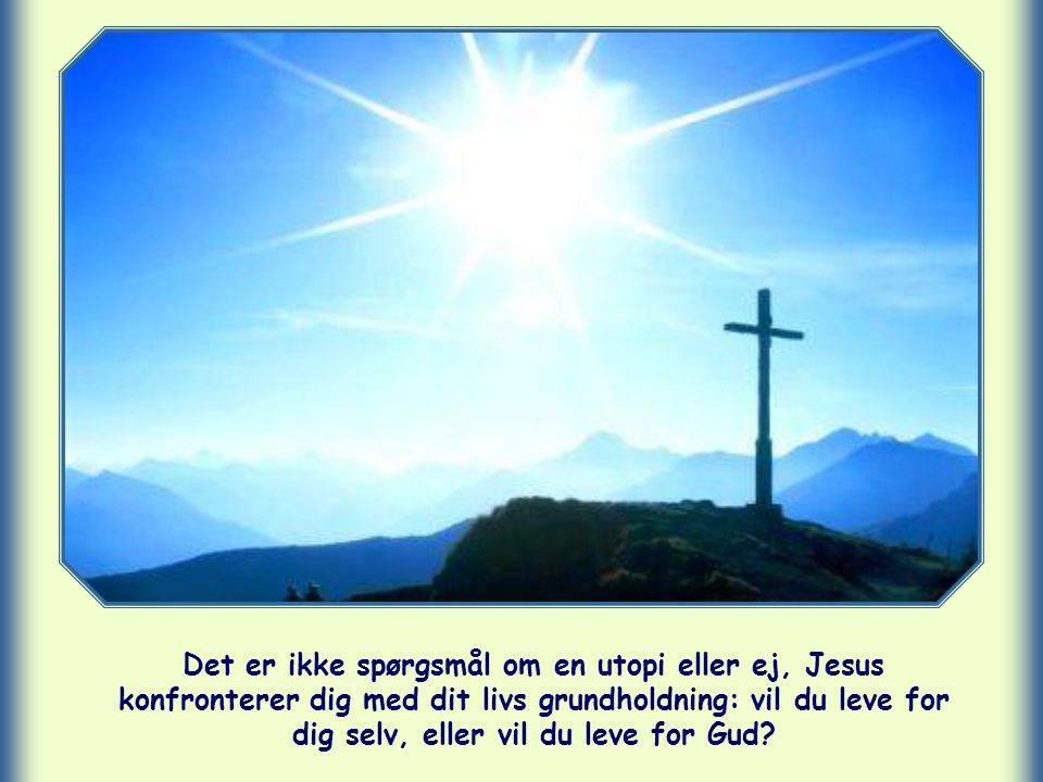 Det er ikke spørgsmål om en utopi eller ej, Jesus konfronterer dig med dit livs grundholdning: vil du leve for dig selv, eller vil du leve for Gud