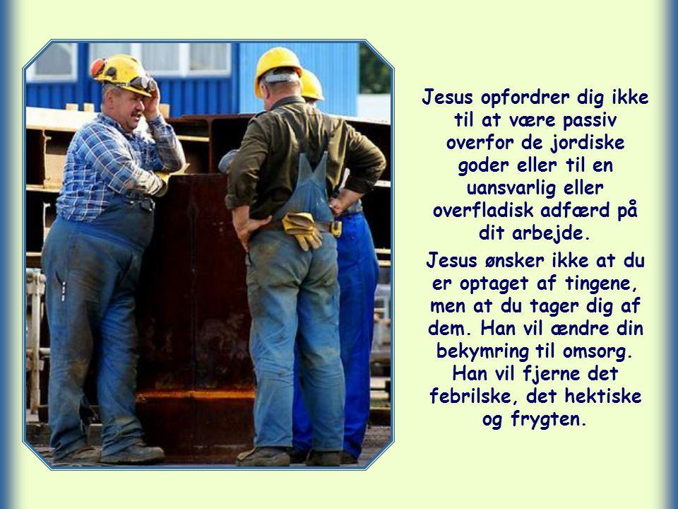 Jesus opfordrer dig ikke til at være passiv overfor de jordiske goder eller til en uansvarlig eller overfladisk adfærd på dit arbejde.