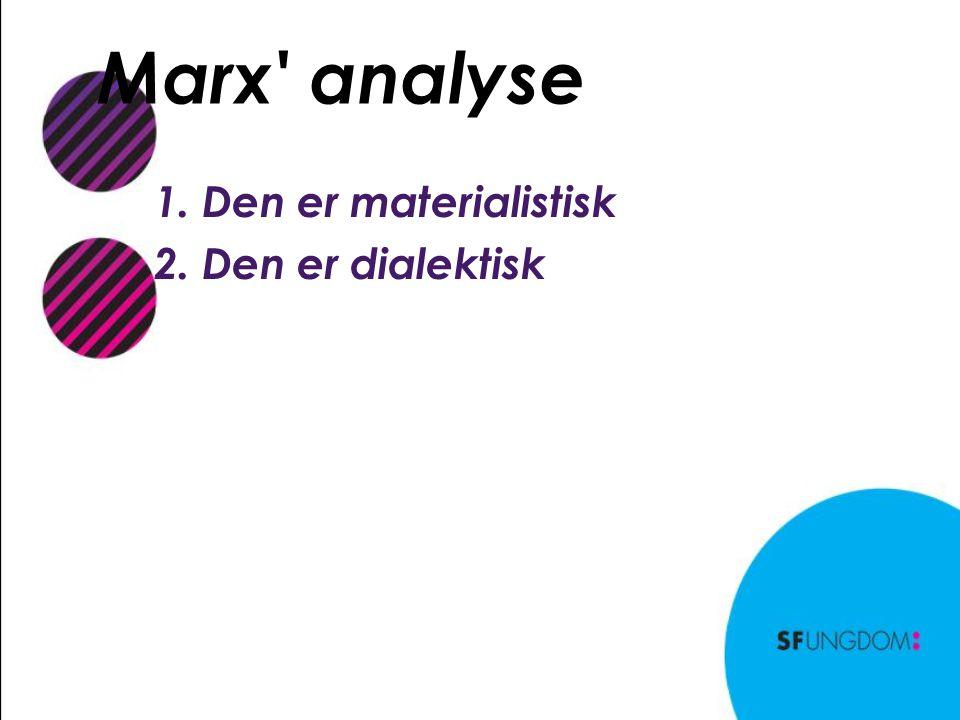 Marx analyse 1. Den er materialistisk 2. Den er dialektisk