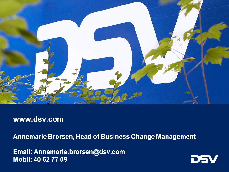 www.dsv.com Annemarie Brorsen, Head of Business Change Management Email: Annemarie.brorsen@dsv.com Mobil: 40 62 77 09