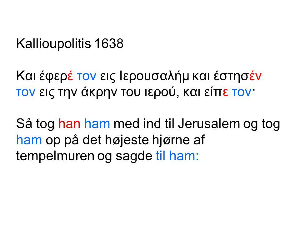 Kallioupolitis 1638 Και έφερέ τον εις Ιερουσαλήμ και έστησέν τον εις την άκρην του ιερού, και είπε τον· Så tog han ham med ind til Jerusalem og tog ham op på det højeste hjørne af tempelmuren og sagde til ham: