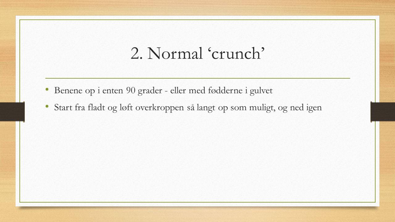 2. Normal 'crunch' Benene op i enten 90 grader - eller med fødderne i gulvet.