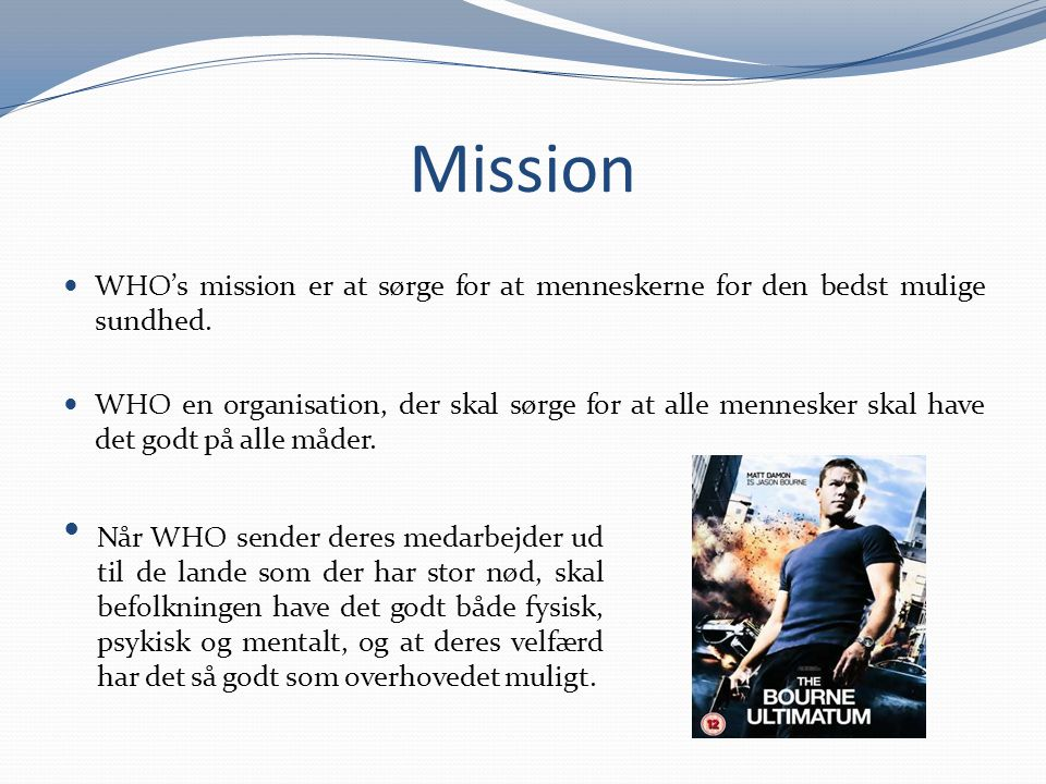 Mission WHO's mission er at sørge for at menneskerne for den bedst mulige sundhed.