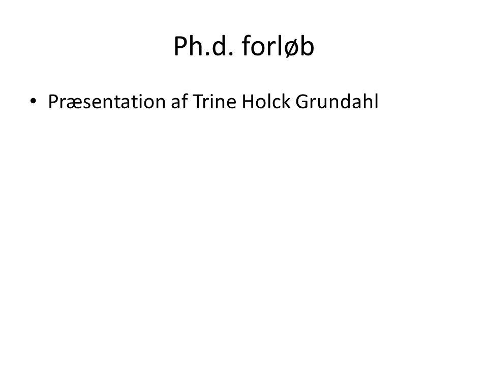 Ph.d. forløb Præsentation af Trine Holck Grundahl