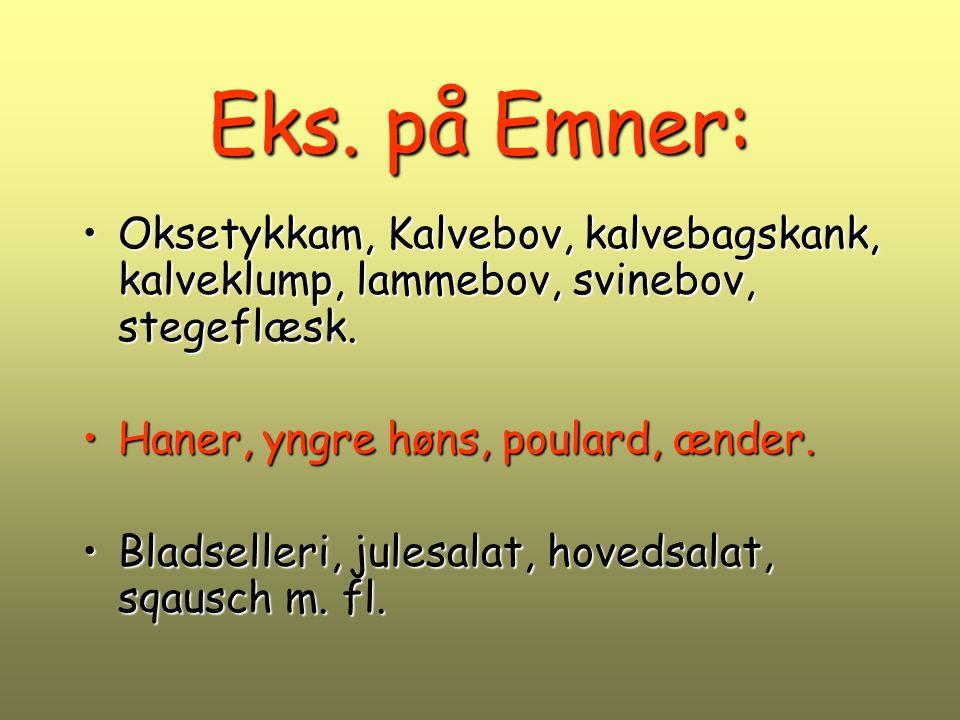 Eks. på Emner: Oksetykkam, Kalvebov, kalvebagskank, kalveklump, lammebov, svinebov, stegeflæsk. Haner, yngre høns, poulard, ænder.