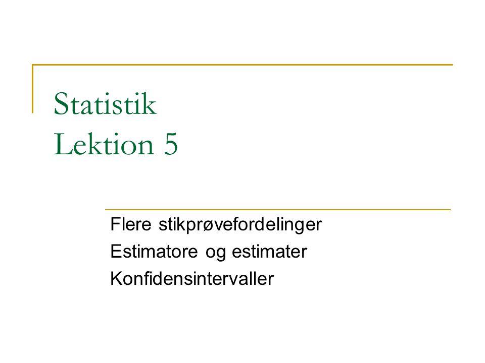 Statistik Lektion 5 Flere stikprøvefordelinger Estimatore og estimater