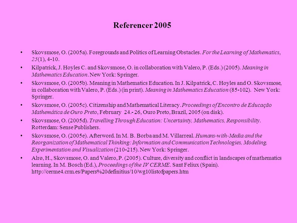 Referencer 2005 Skovsmose, O. (2005a). Foregrounds and Politics of Learning Obstacles. For the Learning of Mathematics, 25(1), 4-10.