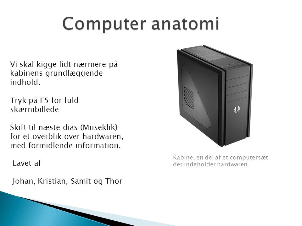 Computer anatomi Vi skal kigge lidt nærmere på kabinens grundlæggende indhold. Tryk på F5 for fuld skærmbillede.