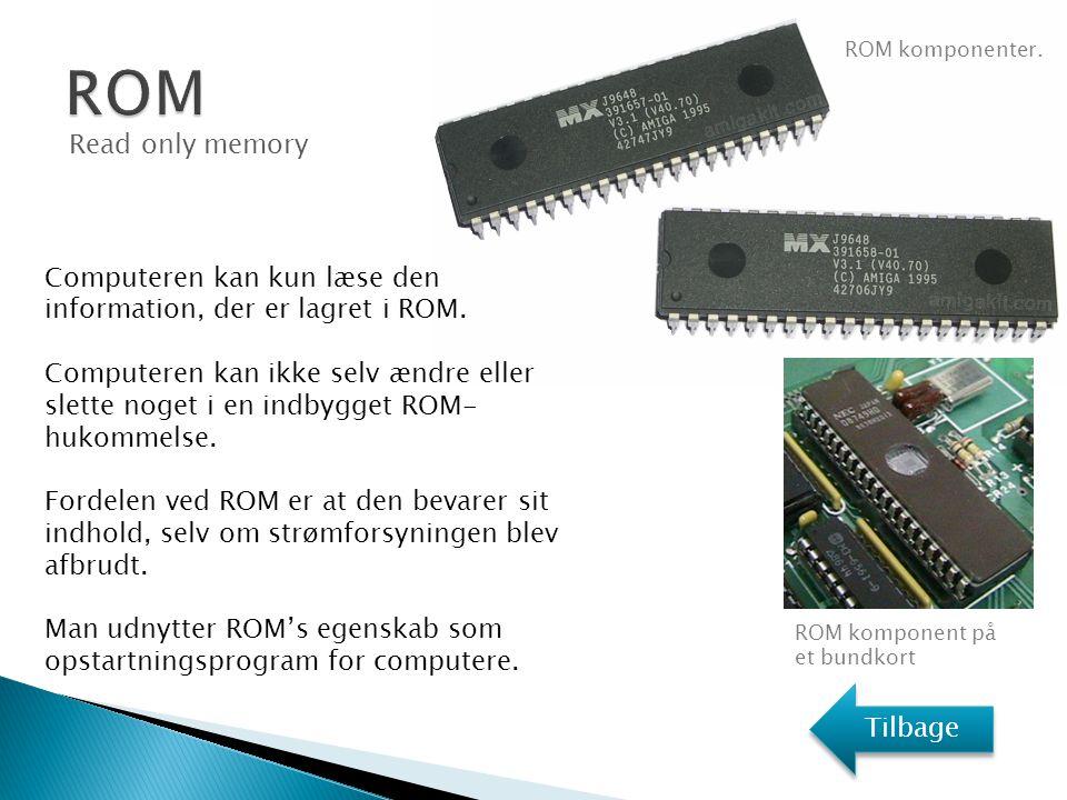 ROM ROM komponenter. Read only memory. Computeren kan kun læse den information, der er lagret i ROM.