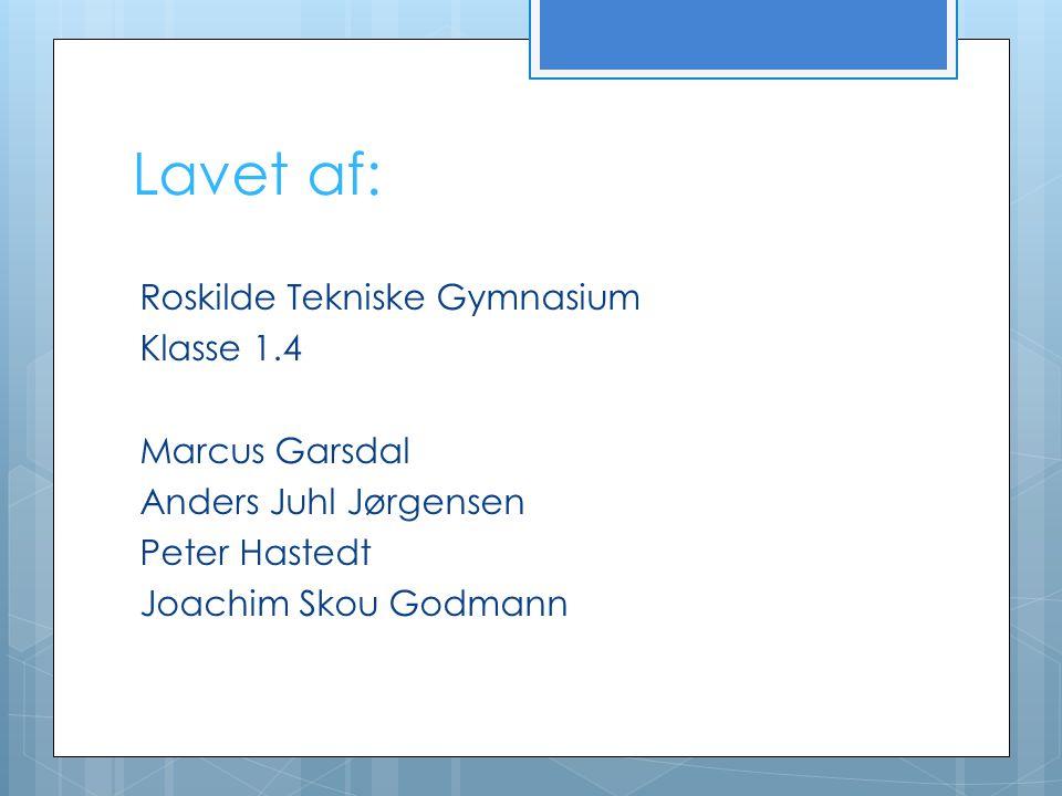 Lavet af: Roskilde Tekniske Gymnasium Klasse 1.4 Marcus Garsdal Anders Juhl Jørgensen Peter Hastedt Joachim Skou Godmann