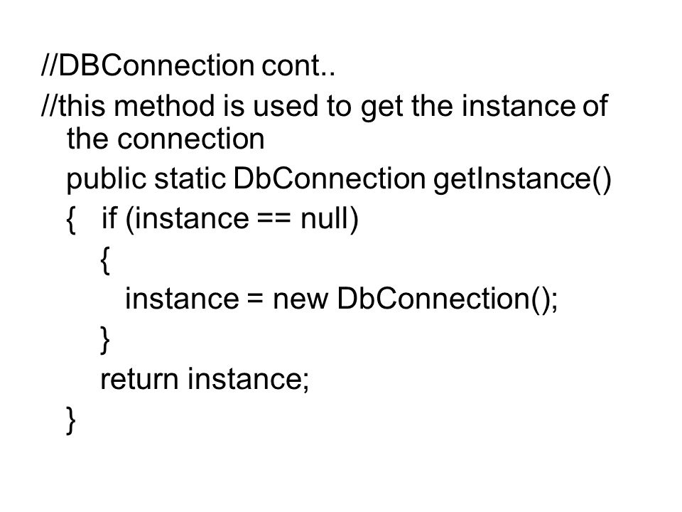 //DBConnection cont.. //this method is used to get the instance of the connection. public static DbConnection getInstance()