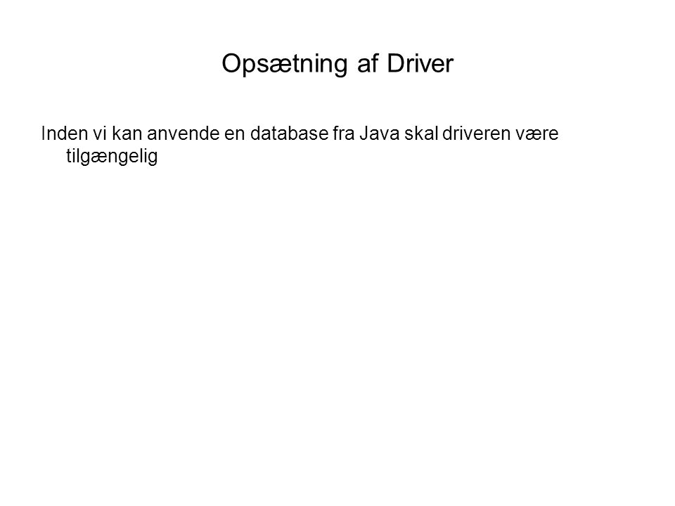 Opsætning af Driver Inden vi kan anvende en database fra Java skal driveren være tilgængelig
