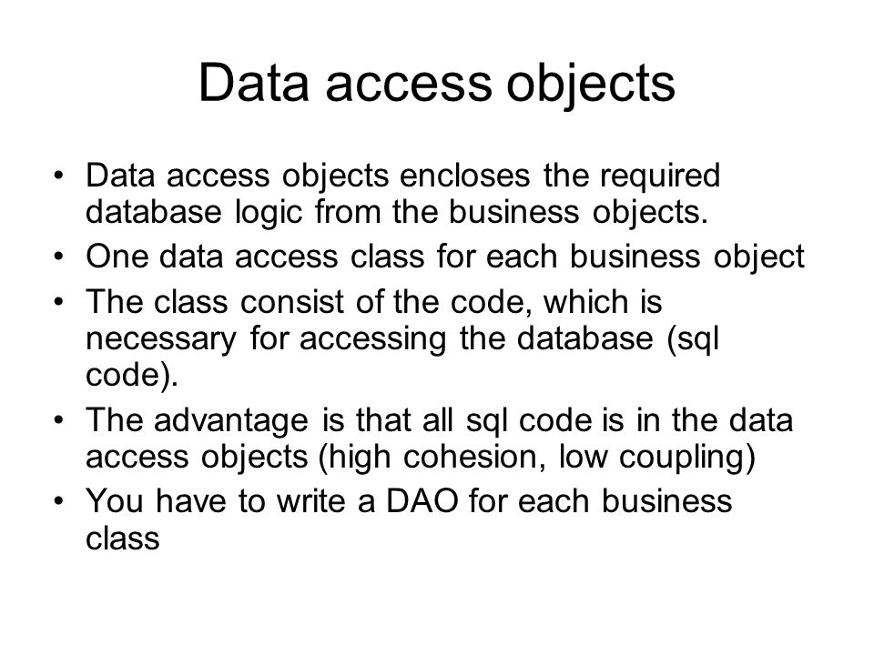 Data access objects Data access objects encloses the required database logic from the business objects.