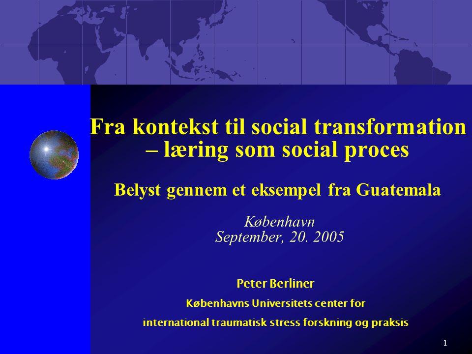 Fra kontekst til social transformation – læring som social proces Belyst gennem et eksempel fra Guatemala København September, 20. 2005