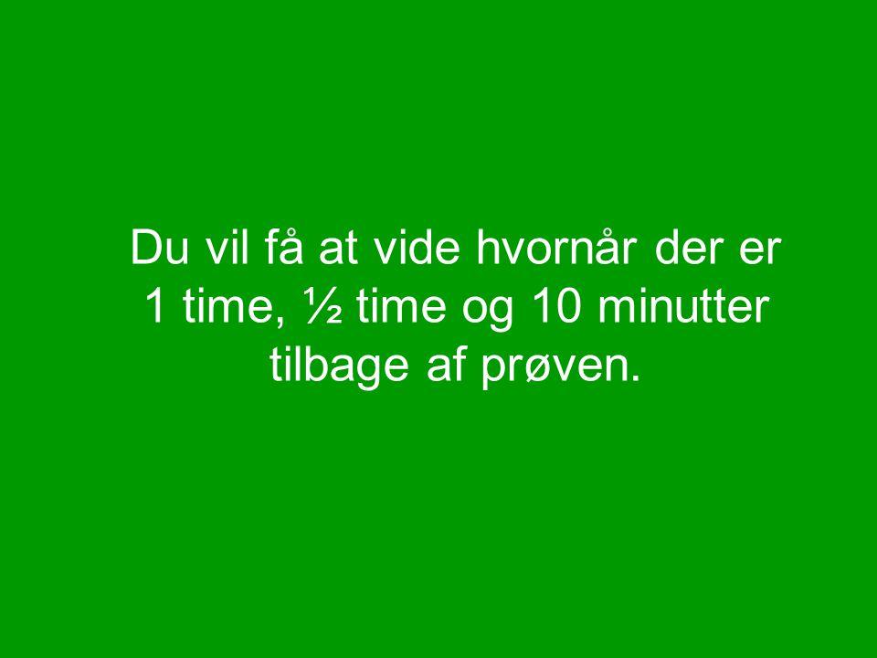 Du vil få at vide hvornår der er 1 time, ½ time og 10 minutter tilbage af prøven.