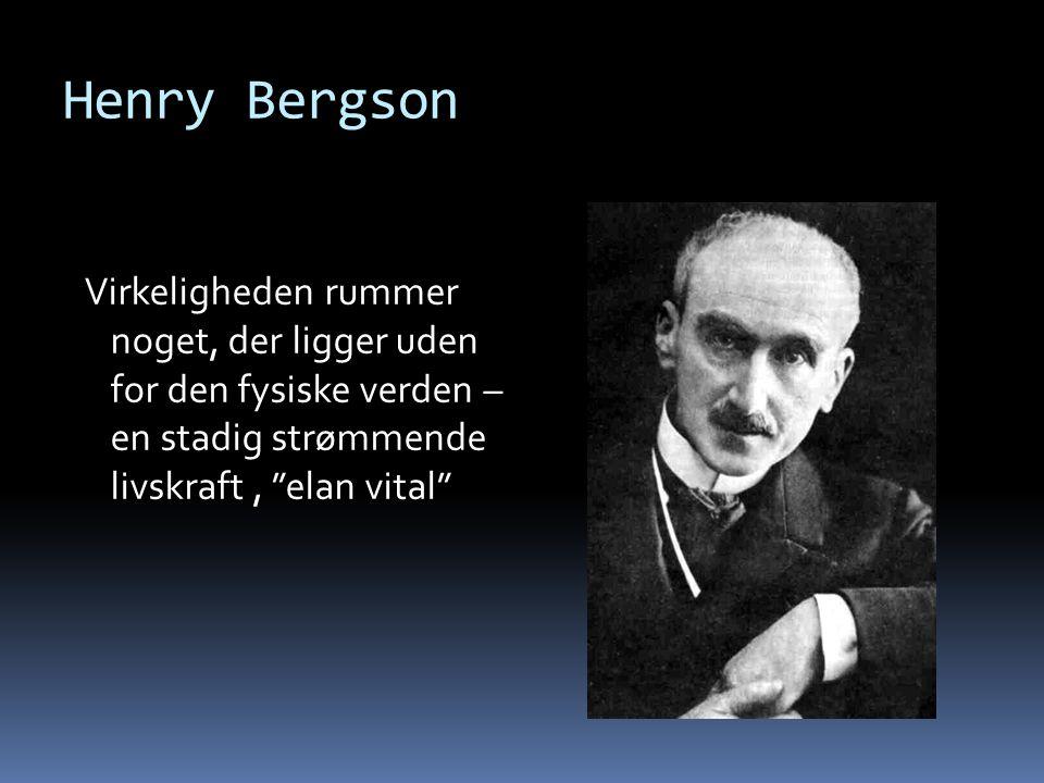 Henry Bergson Virkeligheden rummer noget, der ligger uden for den fysiske verden – en stadig strømmende livskraft , elan vital