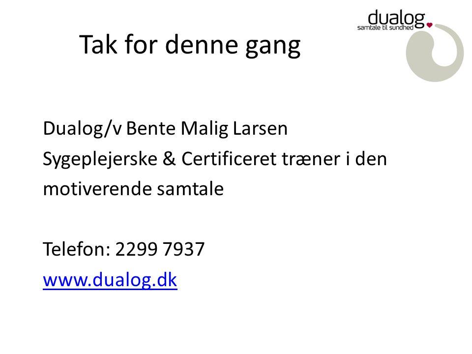 Tak for denne gang Dualog/v Bente Malig Larsen Sygeplejerske & Certificeret træner i den motiverende samtale Telefon: 2299 7937 www.dualog.dk