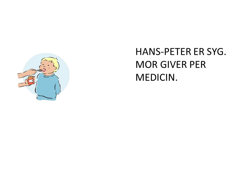 HANS-PETER ER SYG. MOR GIVER PER MEDICIN.