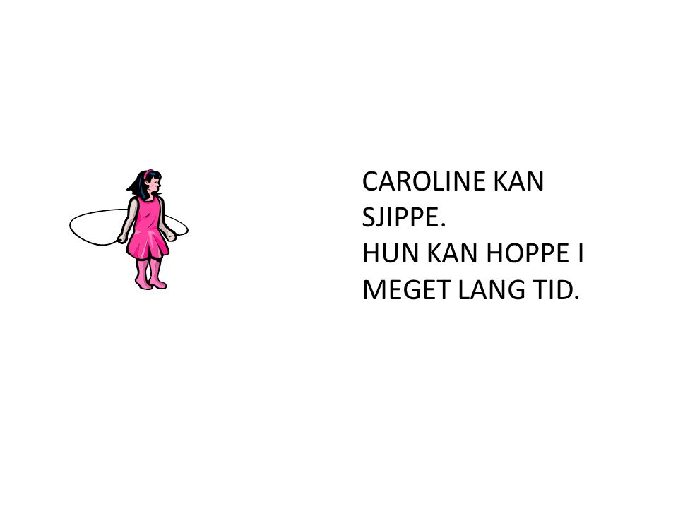 CAROLINE KAN SJIPPE. HUN KAN HOPPE I MEGET LANG TID.