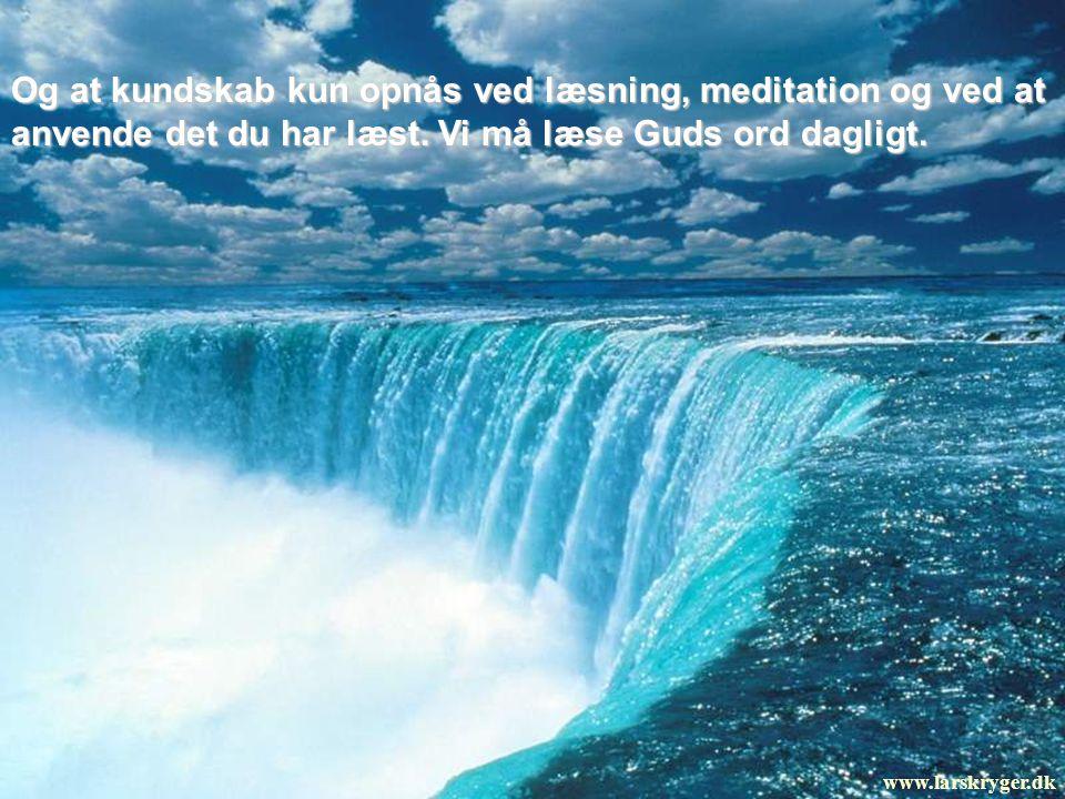 Og at kundskab kun opnås ved læsning, meditation og ved at anvende det du har læst. Vi må læse Guds ord dagligt.