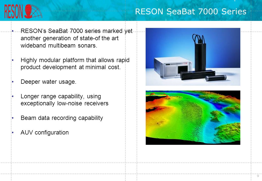 RESON SeaBat 7000 Series RESON's SeaBat 7000 series marked yet another generation of state-of the art wideband multibeam sonars.