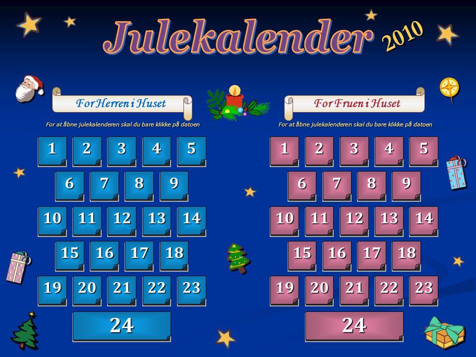 Julekalender 2010. For Herren i Huset. For Fruen i Huset. For at åbne julekalenderen skal du bare klikke på datoen.