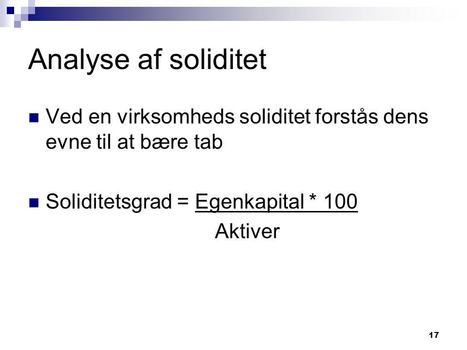 Analyse af soliditet Ved en virksomheds soliditet forstås dens evne til at bære tab. Soliditetsgrad = Egenkapital * 100.