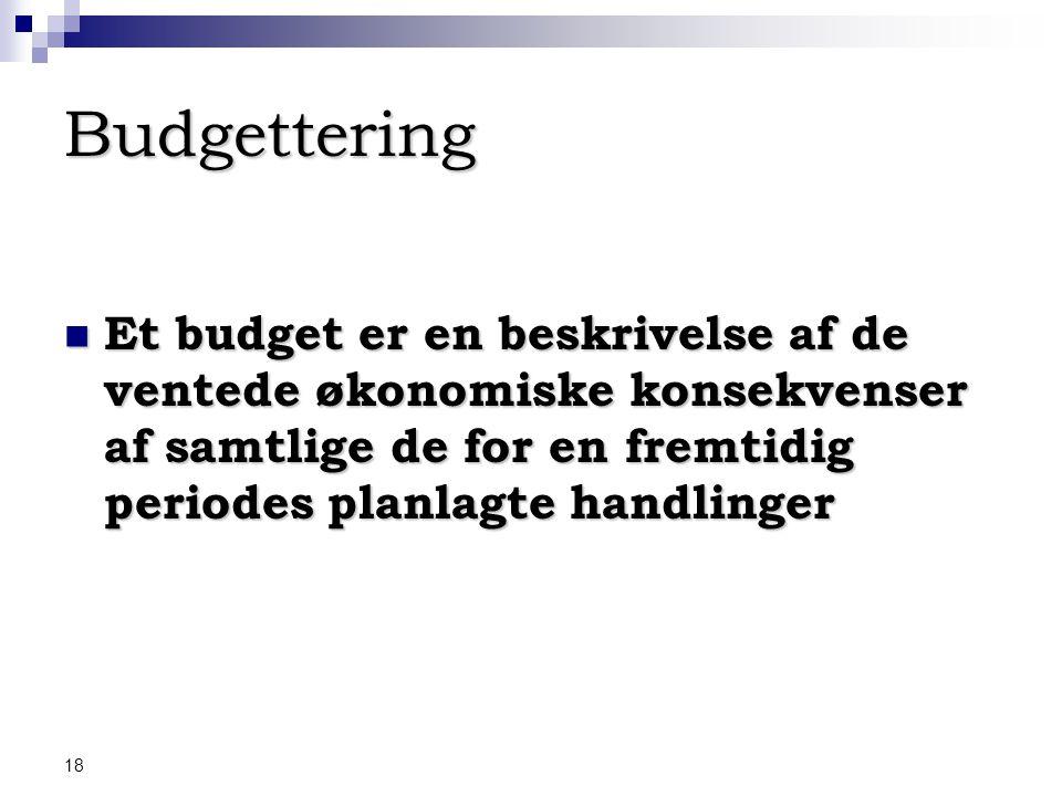 Budgettering Et budget er en beskrivelse af de ventede økonomiske konsekvenser af samtlige de for en fremtidig periodes planlagte handlinger.