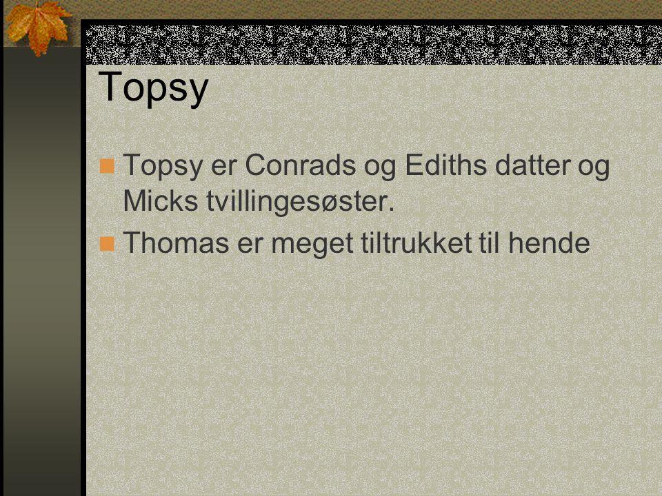 Topsy Topsy er Conrads og Ediths datter og Micks tvillingesøster.