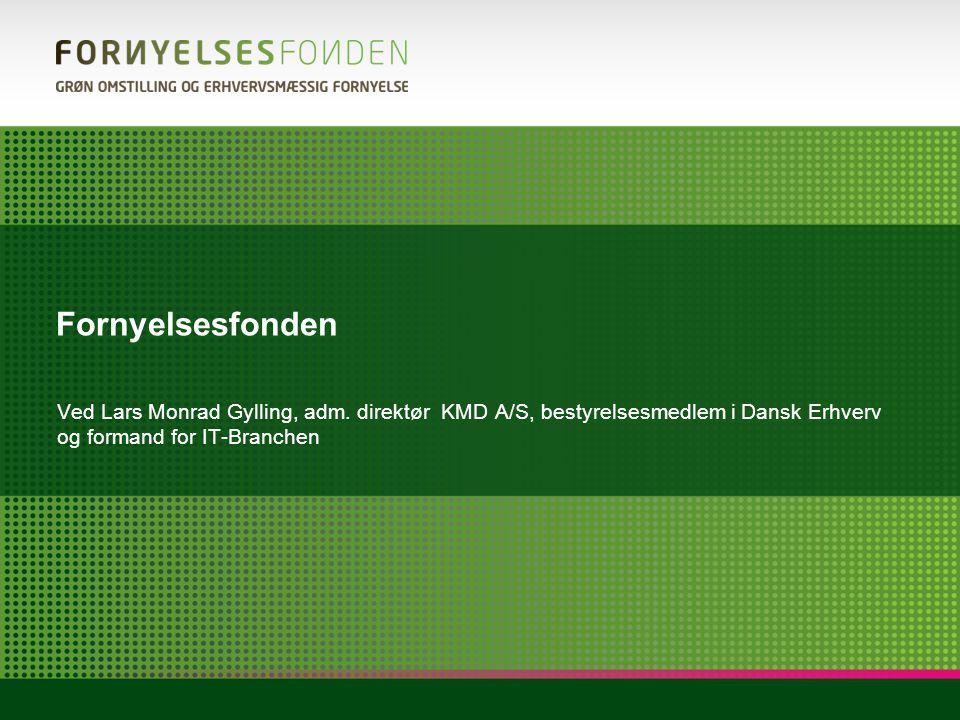 Fornyelsesfonden Ved Lars Monrad Gylling, adm. direktør KMD A/S, bestyrelsesmedlem i Dansk Erhverv og formand for IT-Branchen.