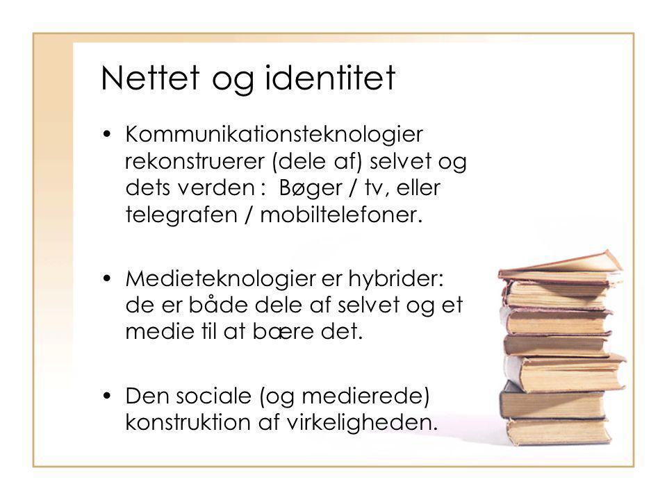 Nettet og identitet Kommunikationsteknologier rekonstruerer (dele af) selvet og dets verden : Bøger / tv, eller telegrafen / mobiltelefoner.