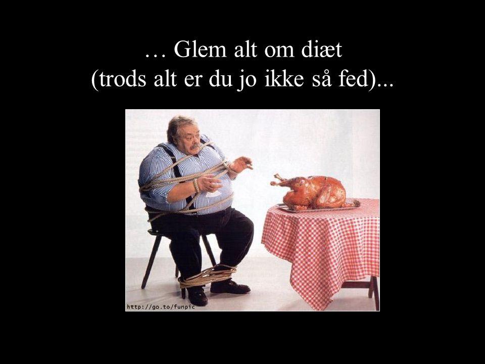 … Glem alt om diæt (trods alt er du jo ikke så fed)...