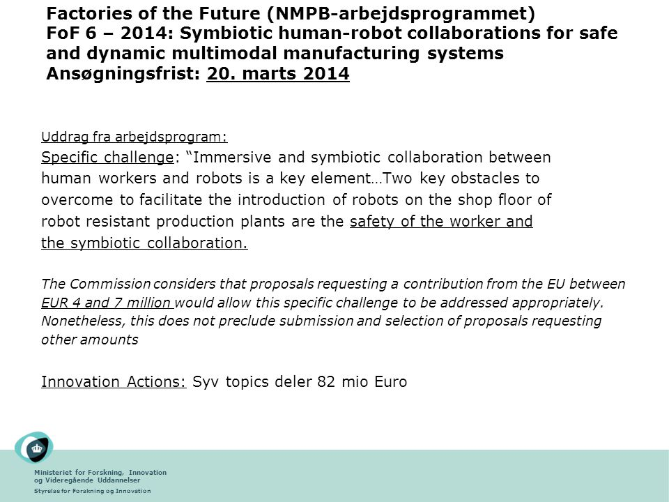 Factories of the Future (NMPB-arbejdsprogrammet) FoF 6 – 2014: Symbiotic human-robot collaborations for safe and dynamic multimodal manufacturing systems Ansøgningsfrist: 20. marts 2014