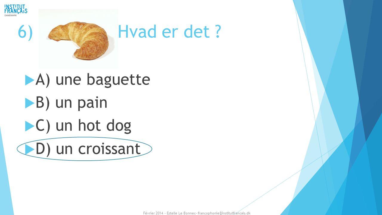 6) Hvad er det A) une baguette B) un pain C) un hot dog