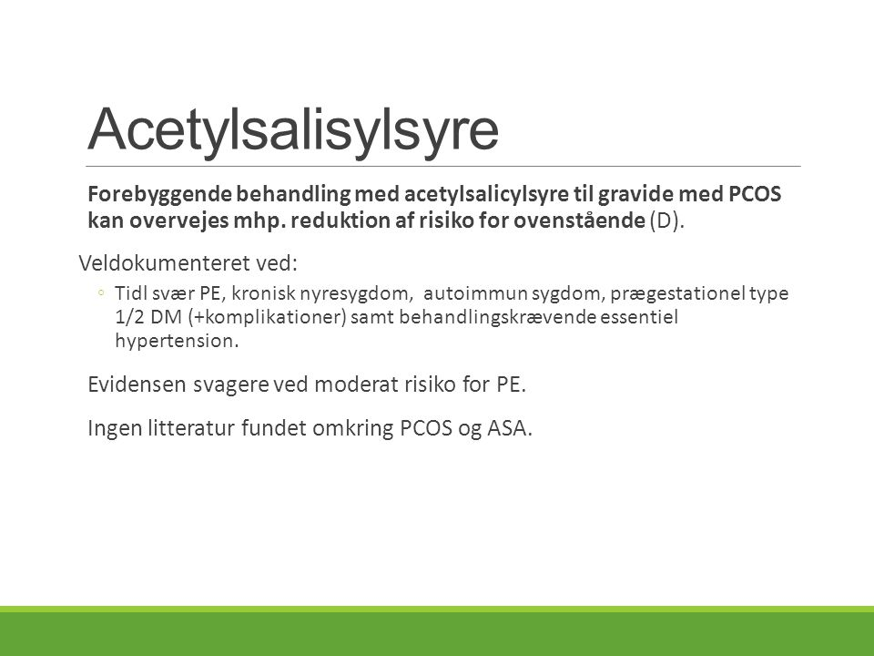 Acetylsalisylsyre Forebyggende behandling med acetylsalicylsyre til gravide med PCOS kan overvejes mhp. reduktion af risiko for ovenstående (D).
