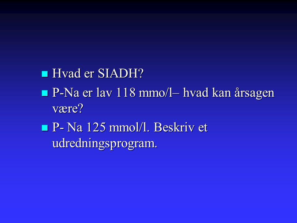 Hvad er SIADH. P-Na er lav 118 mmo/l– hvad kan årsagen være.