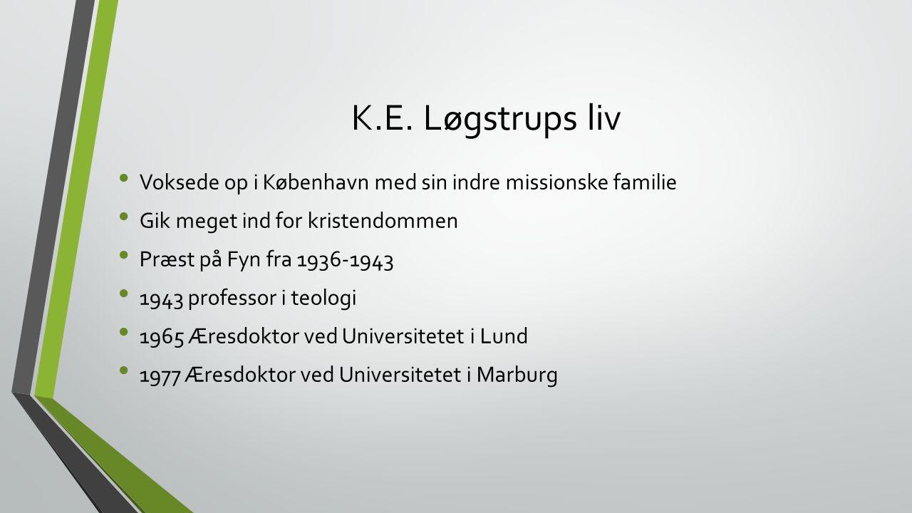 K.E. Løgstrups liv Voksede op i København med sin indre missionske familie. Gik meget ind for kristendommen.