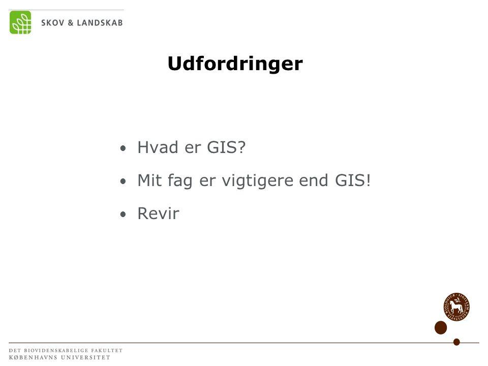 Udfordringer Hvad er GIS Mit fag er vigtigere end GIS! Revir