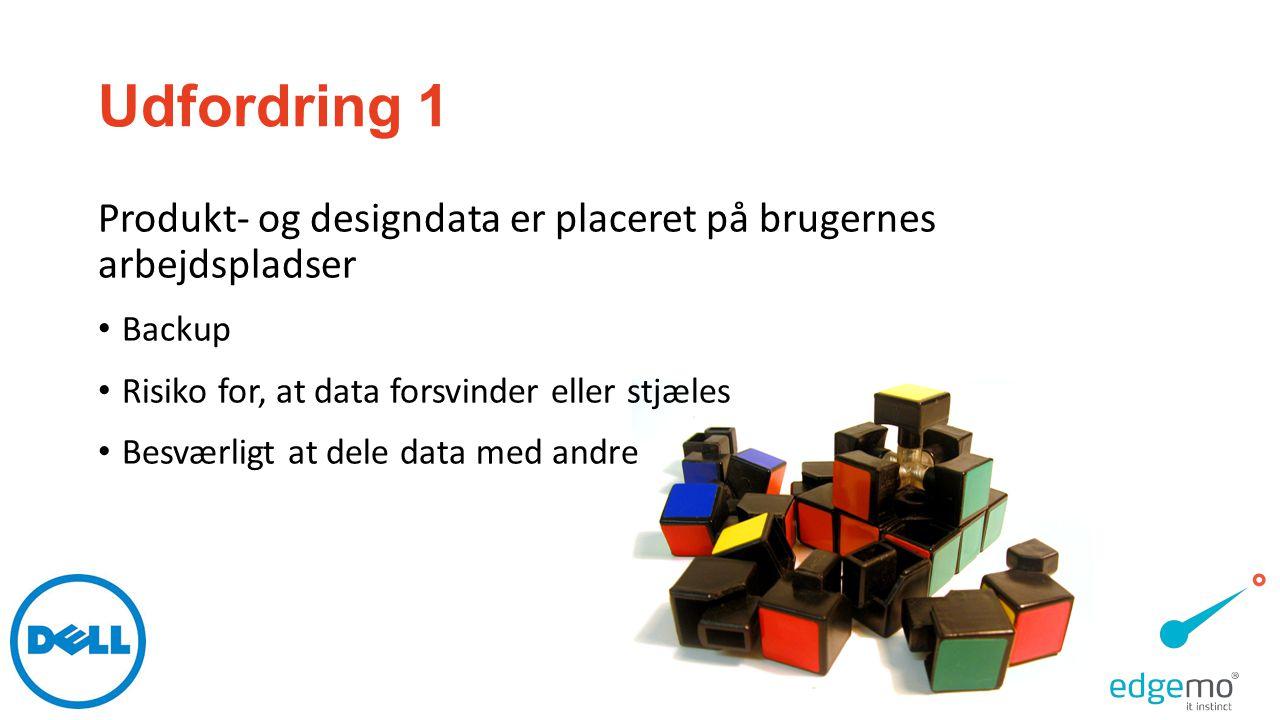 Udfordring 1 Produkt- og designdata er placeret på brugernes arbejdspladser. Backup. Risiko for, at data forsvinder eller stjæles.