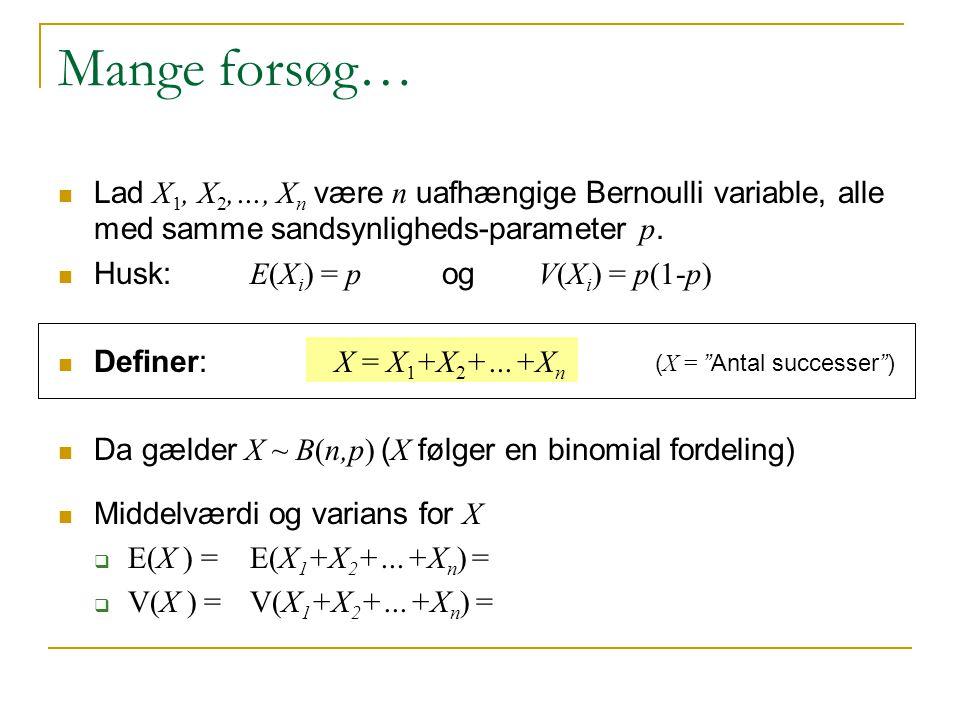 Mange forsøg… Lad X1, X2,…, Xn være n uafhængige Bernoulli variable, alle med samme sandsynligheds-parameter p.
