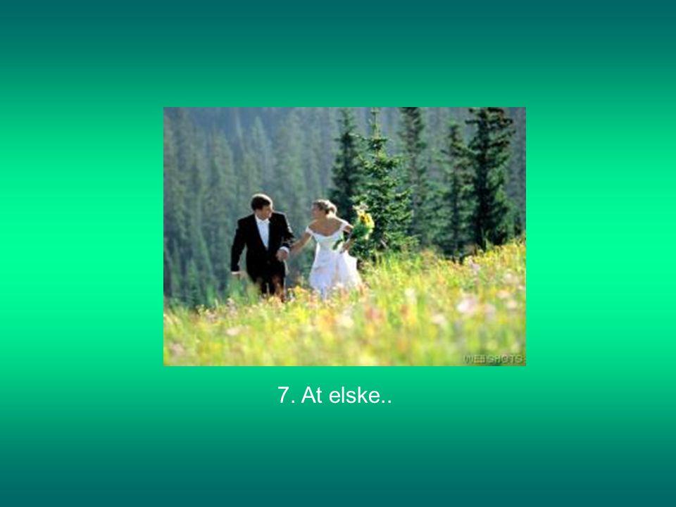7. At elske..