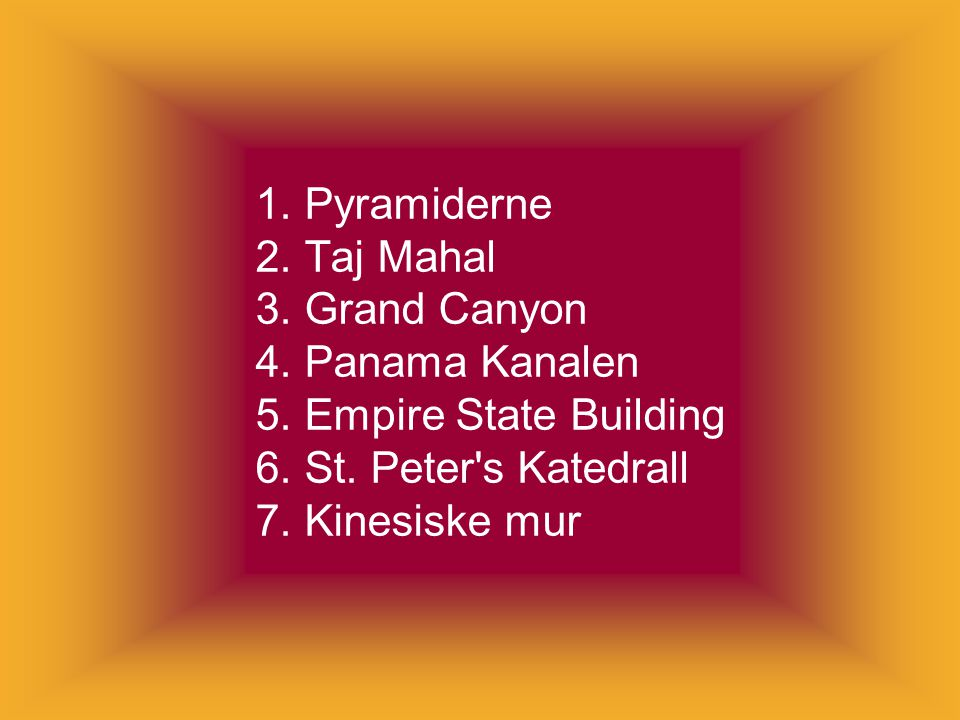 1. Pyramiderne 2. Taj Mahal 3. Grand Canyon 4. Panama Kanalen 5