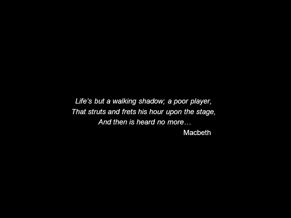Life's but a walking shadow; a poor player,