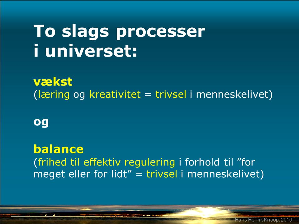 To slags processer i universet: vækst (læring og kreativitet = trivsel i menneskelivet) og balance (frihed til effektiv regulering i forhold til for meget eller for lidt = trivsel i menneskelivet)