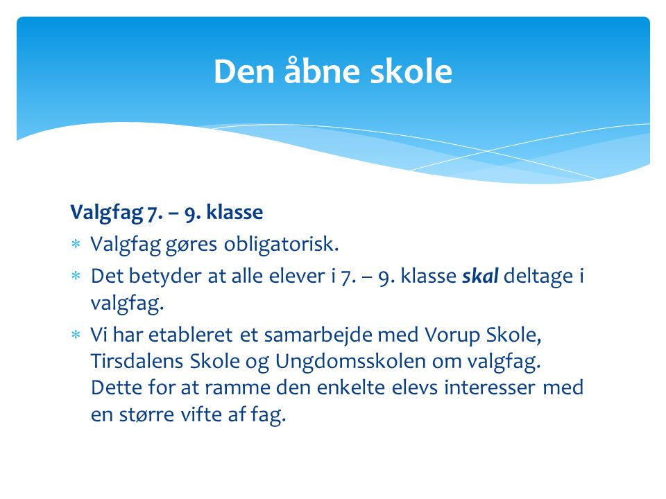 Den åbne skole Valgfag 7. – 9. klasse Valgfag gøres obligatorisk.