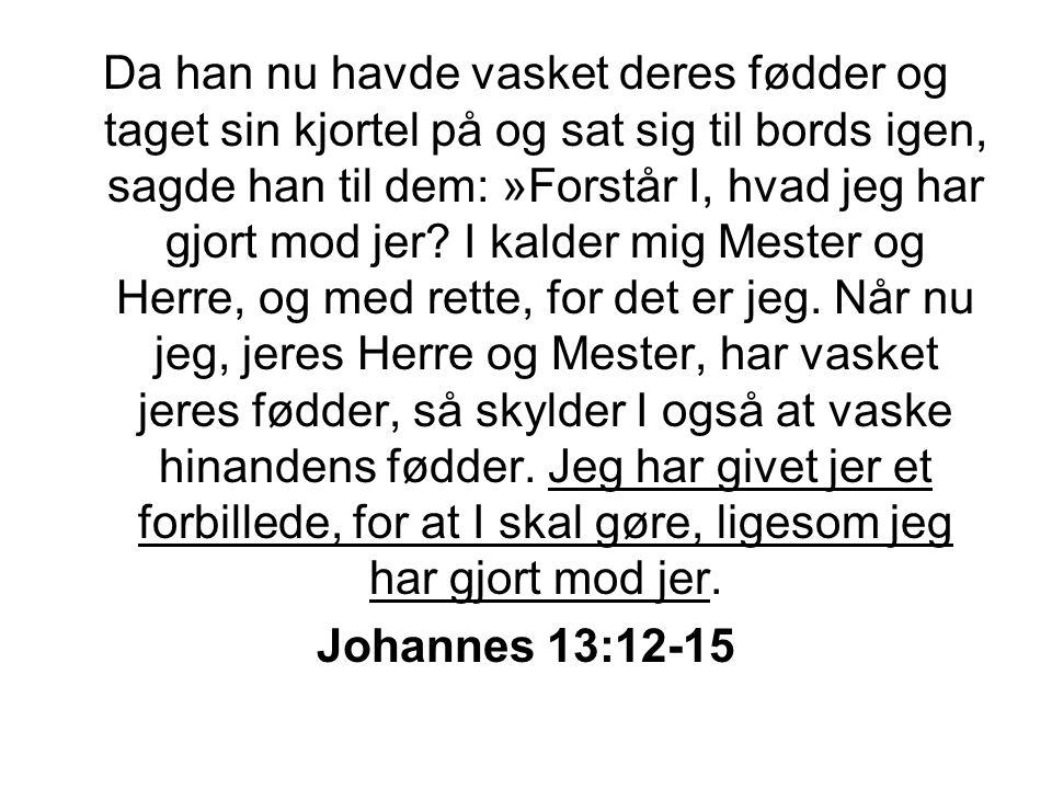Da han nu havde vasket deres fødder og taget sin kjortel på og sat sig til bords igen, sagde han til dem: »Forstår I, hvad jeg har gjort mod jer I kalder mig Mester og Herre, og med rette, for det er jeg. Når nu jeg, jeres Herre og Mester, har vasket jeres fødder, så skylder I også at vaske hinandens fødder. Jeg har givet jer et forbillede, for at I skal gøre, ligesom jeg har gjort mod jer.